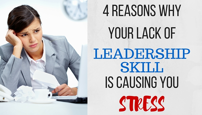4 Reasons Why You're Lack Of Leadership Skills Is Causing You Stress