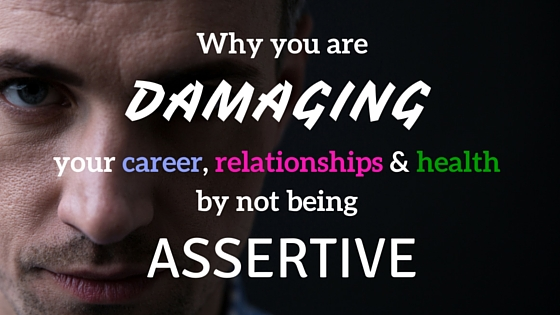 Why You Are Damaging Your Career, Relationships, and Health By Not Being Assertive