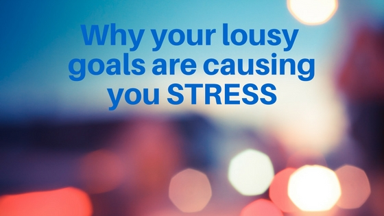 Why Your Lousy Goals Causing You Stress