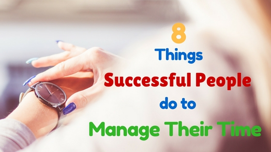 8 Things Successful People Do To Manage Their Time