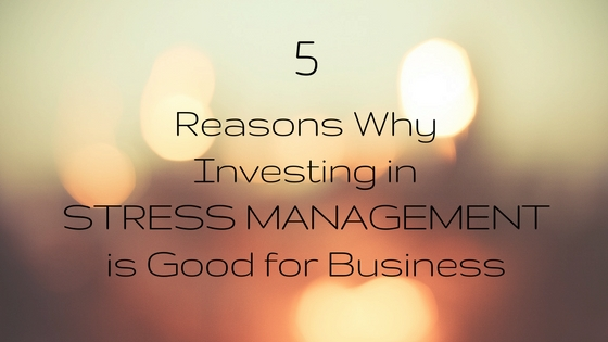 5 Reasons Why Investing in Stress Management is Good for Business