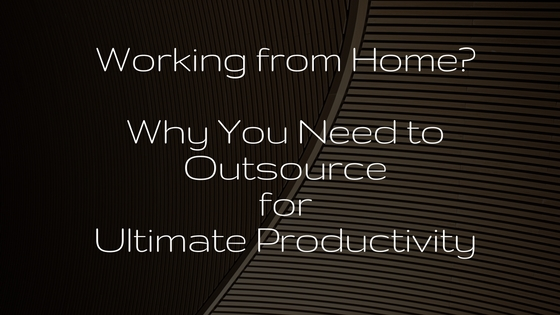 Working From Home Why You Need To Outsource For Ultimate Productivity