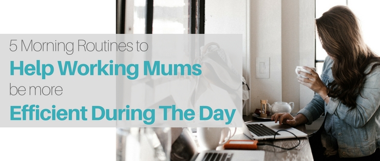 5 Morning Routines to Help Working Mums To Be More Efficient During The Day