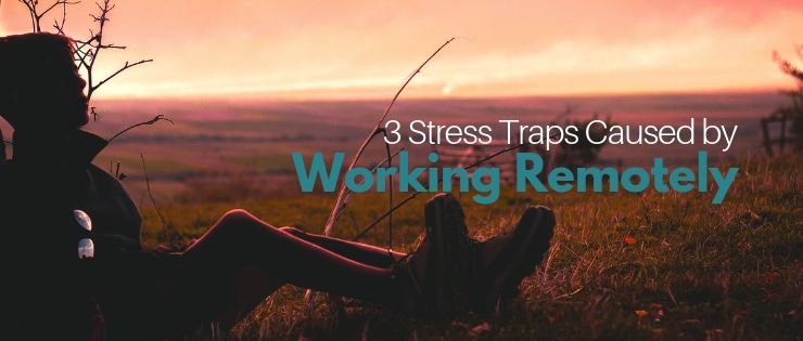 3 Stress Traps Caused by Working Remotely