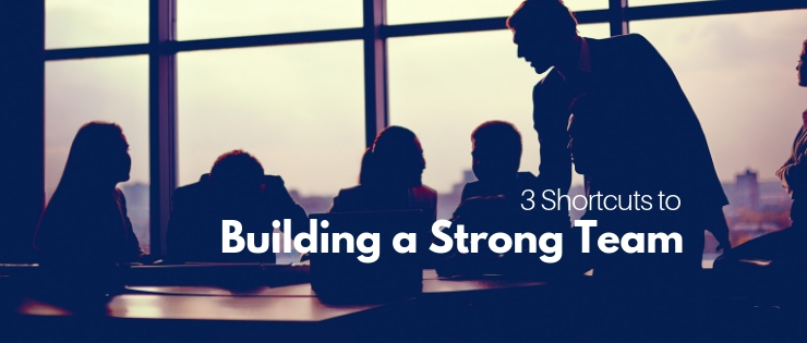3 Shortcuts To Build a Strong Team