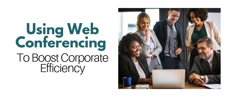 Using Web Conferencing To Boost Corporate Efficiency