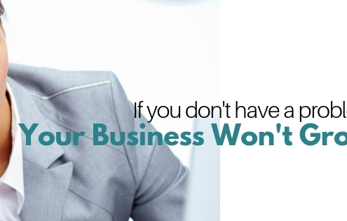 If You Don't Have A Problem Your Business Won't Grow