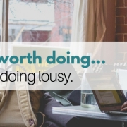 A JOB WORTH DOING, IS WORTH DOING LOUSY.