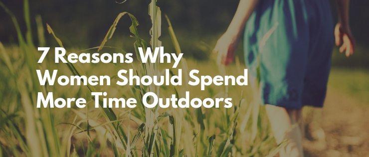 7 Reasons Why Women Should Spend Time Outdoors